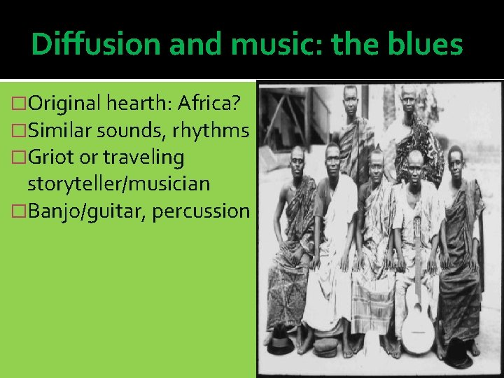 Diffusion and music: the blues �Original hearth: Africa? �Similar sounds, rhythms �Griot or traveling