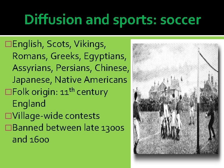 Diffusion and sports: soccer �English, Scots, Vikings, Romans, Greeks, Egyptians, Assyrians, Persians, Chinese, Japanese,