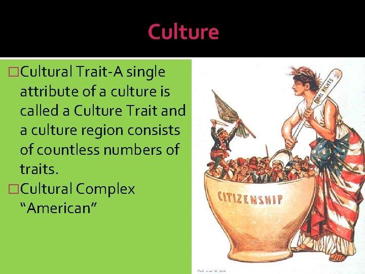 Culture �Cultural Trait-A single attribute of a culture is called a Culture Trait and