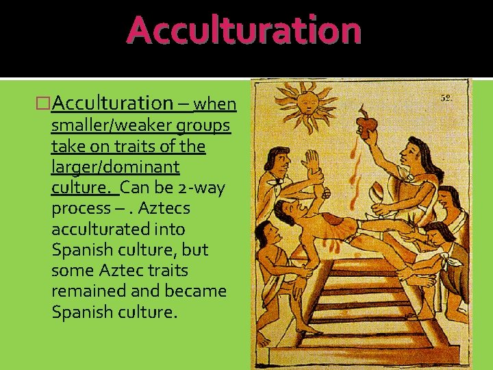 Acculturation �Acculturation – when smaller/weaker groups take on traits of the larger/dominant culture. Can