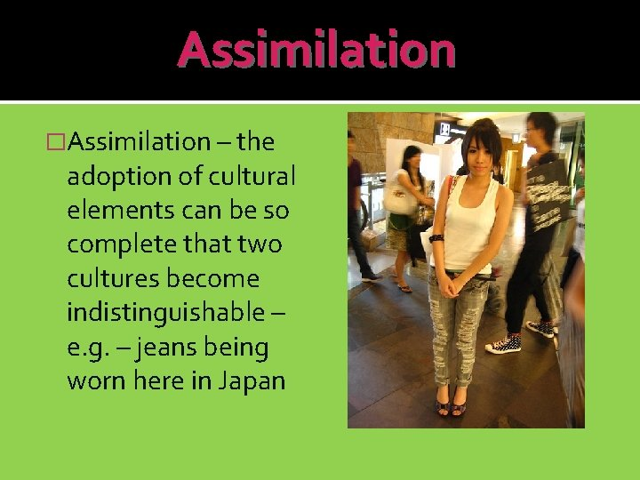 Assimilation �Assimilation – the adoption of cultural elements can be so complete that two