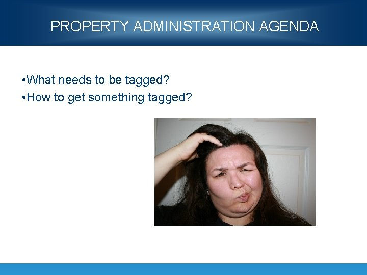 PROPERTY ADMINISTRATION AGENDA • What needs to be tagged? • How to get something