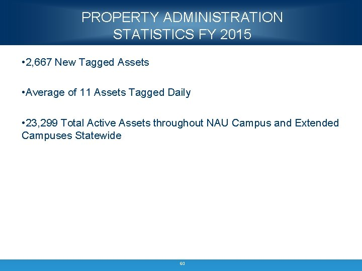 PROPERTY ADMINISTRATION STATISTICS FY 2015 • 2, 667 New Tagged Assets • Average of