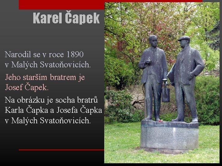 Karel Čapek Narodil se v roce 1890 v Malých Svatoňovicích. Jeho starším bratrem je
