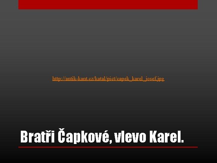 http: //antik-kant. cz/katal/pict/capek_karel_josef. jpg Bratři Čapkové, vlevo Karel.