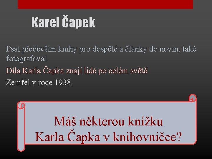 Karel Čapek Psal především knihy pro dospělé a články do novin, také fotografoval. Díla