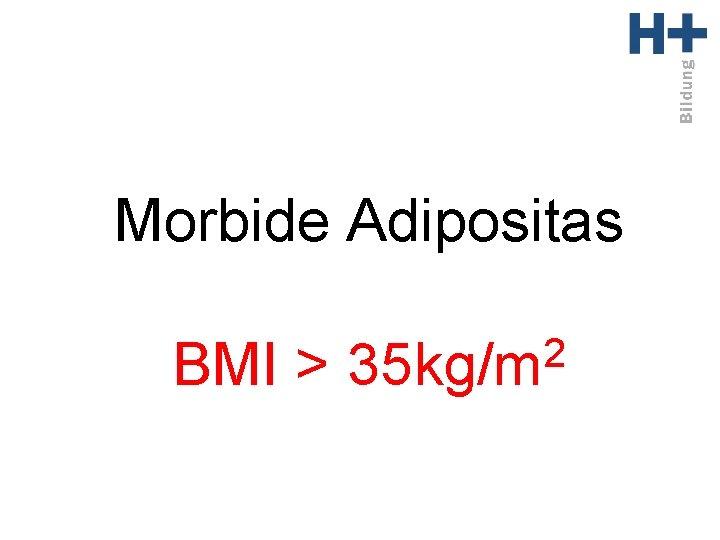 Morbide Adipositas BMI > 2 35 kg/m