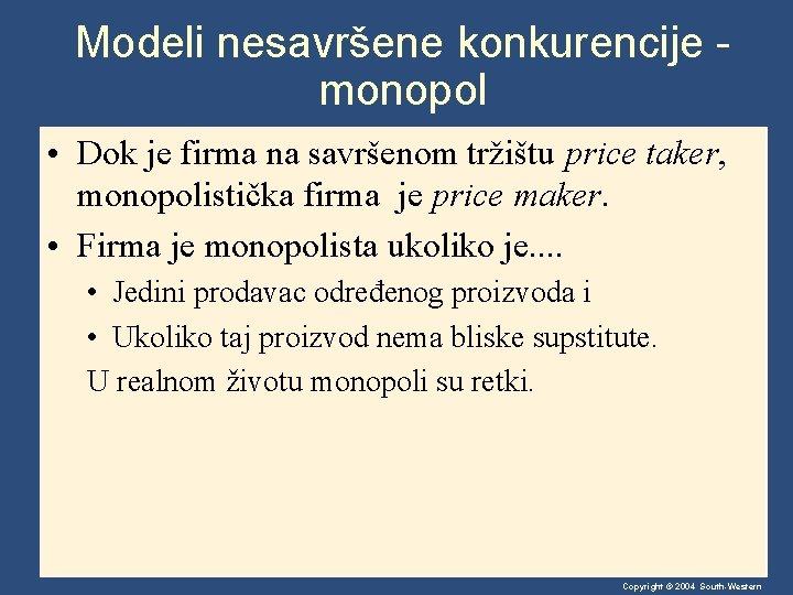 Modeli nesavršene konkurencije monopol • Dok je firma na savršenom tržištu price taker, monopolistička