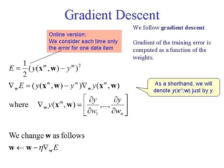 Gradient Descent We follow gradient descent Online version: We consider each time only the
