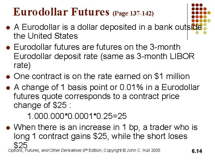Eurodollar Futures (Page 137 -142) A Eurodollar is a dollar deposited in a bank