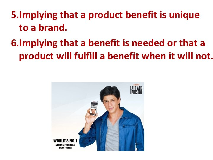 5. Implying that a product benefit is unique to a brand. 6. Implying that