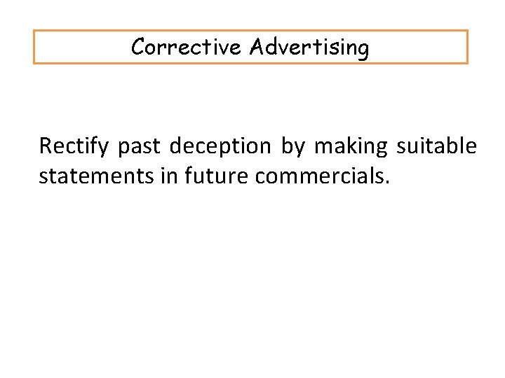 Corrective Advertising Rectify past deception by making suitable statements in future commercials.