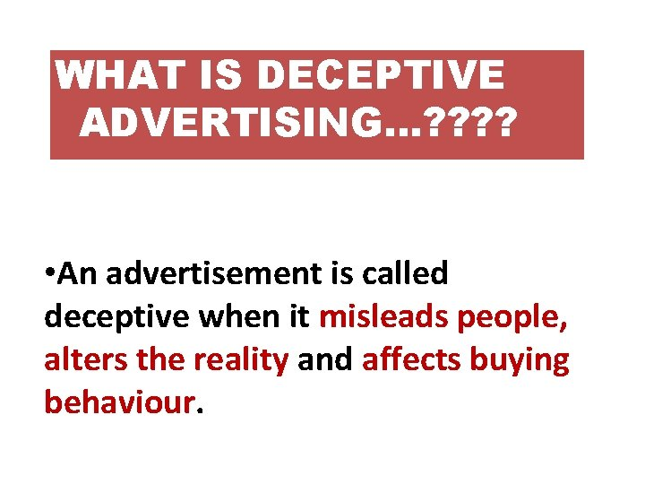 WHAT IS DECEPTIVE ADVERTISING…? ? • An advertisement is called deceptive when it misleads