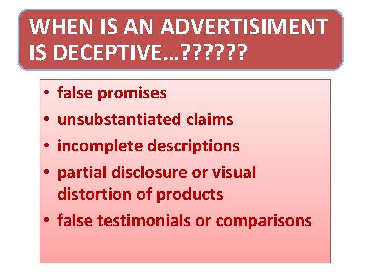 WHEN IS AN ADVERTISIMENT IS DECEPTIVE…? ? ? false promises unsubstantiated claims incomplete descriptions