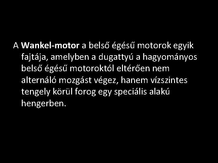 A Wankel-motor a belső égésű motorok egyik fajtája, amelyben a dugattyú a hagyományos belső