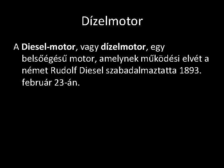 Dízelmotor A Diesel-motor, vagy dízelmotor, egy belsőégésű motor, amelynek működési elvét a német Rudolf