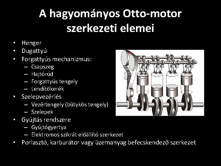 A hagyományos Otto-motor szerkezeti elemei • Henger • Dugattyú • Forgattyús mechanizmus: – –
