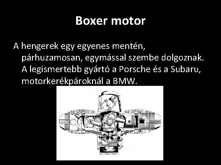 Boxer motor A hengerek egyenes mentén, párhuzamosan, egymással szembe dolgoznak. A legismertebb gyártó a