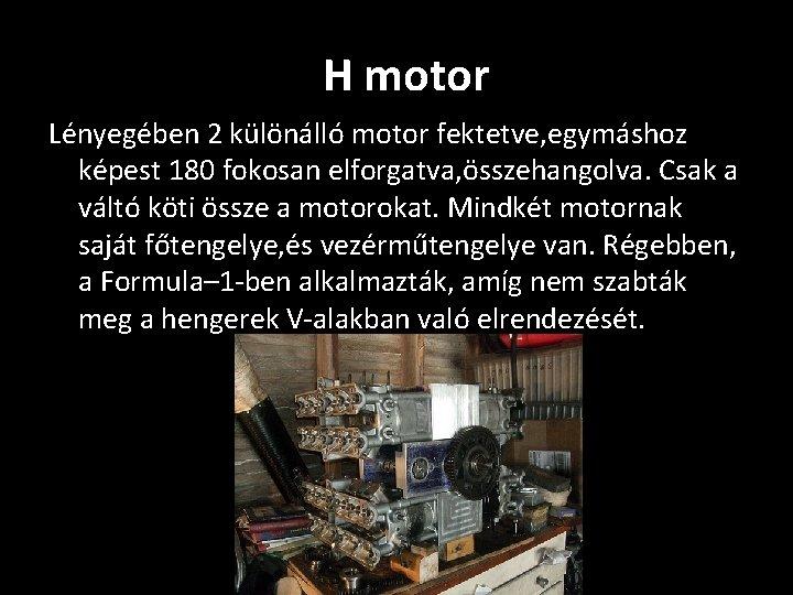 H motor Lényegében 2 különálló motor fektetve, egymáshoz képest 180 fokosan elforgatva, összehangolva. Csak