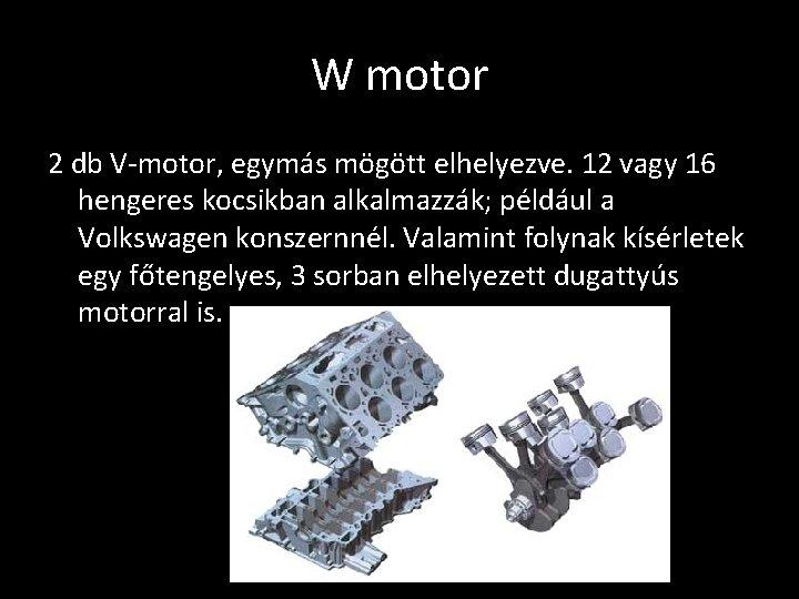 W motor 2 db V-motor, egymás mögött elhelyezve. 12 vagy 16 hengeres kocsikban alkalmazzák;