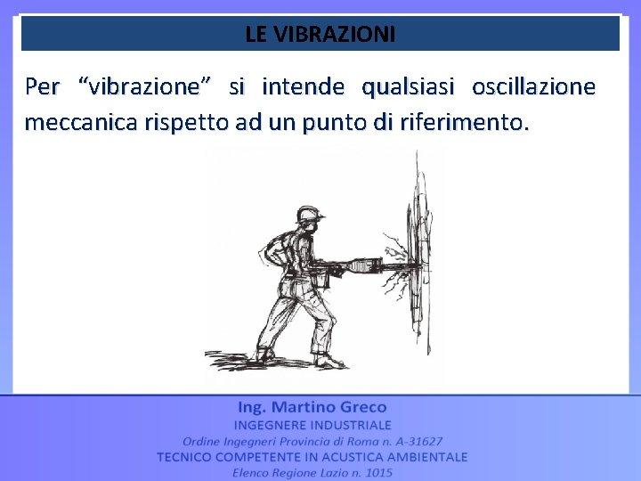 """LE VIBRAZIONI Per """"vibrazione"""" si intende qualsiasi oscillazione meccanica rispetto ad un punto di"""