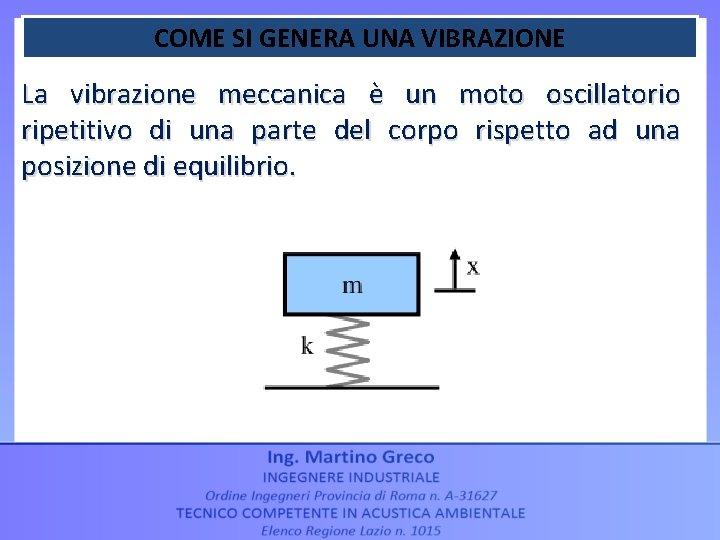 COME SI GENERA UNA VIBRAZIONE La vibrazione meccanica è un moto oscillatorio ripetitivo di