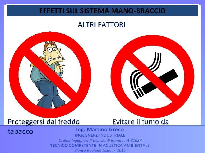 EFFETTI SUL SISTEMA MANO-BRACCIO ALTRI FATTORI Proteggersi dal freddo tabacco Evitare il fumo da
