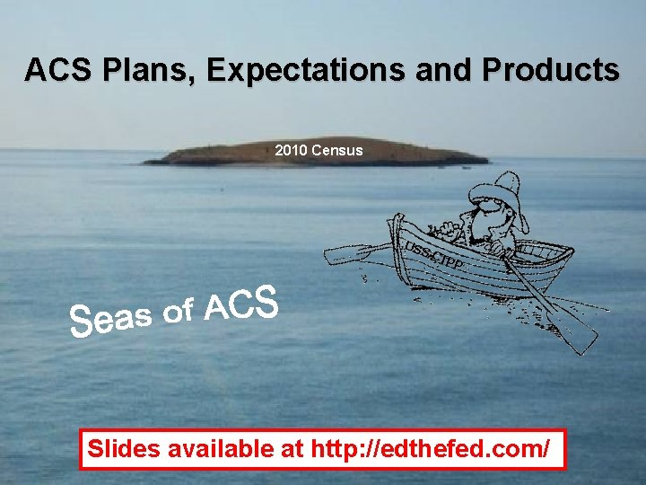 ACS Plans, Expectations and Products 2010 Census USS CTP P Slides available at http:
