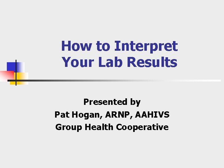 How to Interpret Your Lab Results Presented by Pat Hogan, ARNP, AAHIVS Group Health