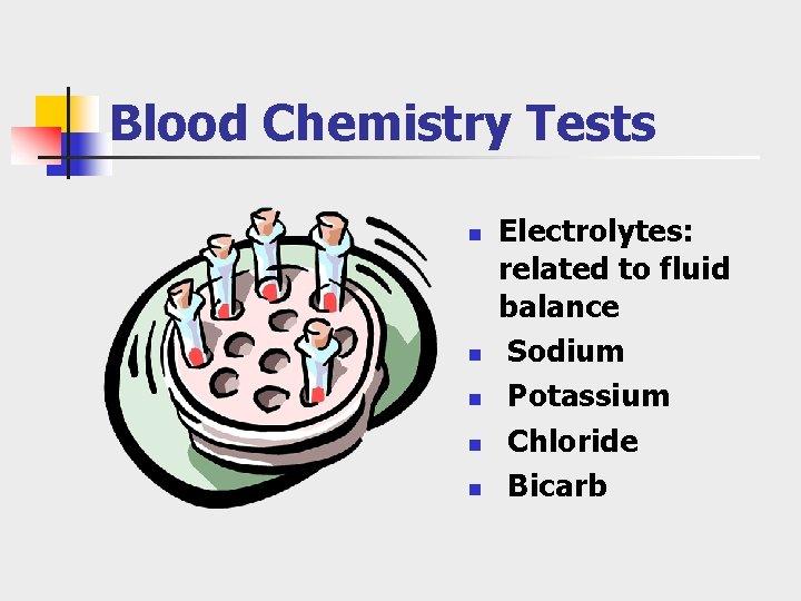 Blood Chemistry Tests n n n Electrolytes: related to fluid balance Sodium Potassium Chloride