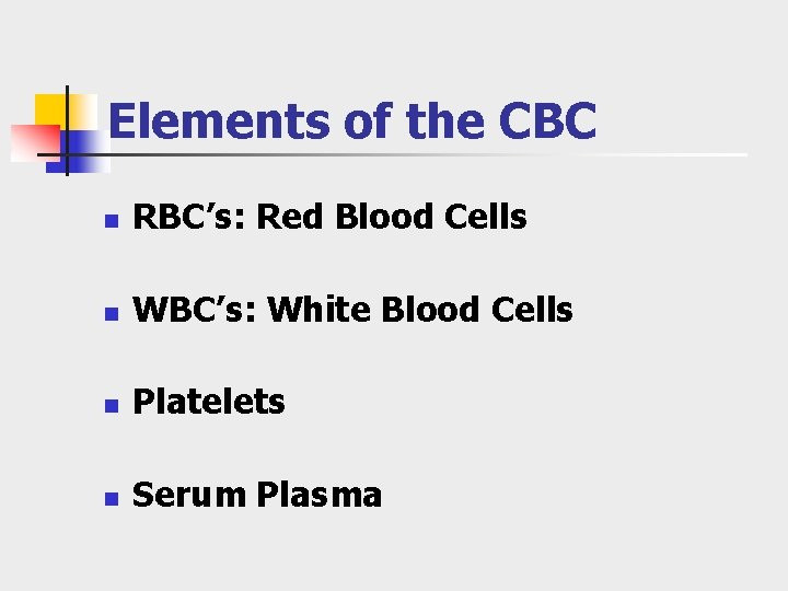 Elements of the CBC n RBC's: Red Blood Cells n WBC's: White Blood Cells