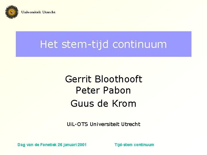 Het stem-tijd continuum Gerrit Bloothooft Peter Pabon Guus de Krom Ui. L-OTS Universiteit Utrecht