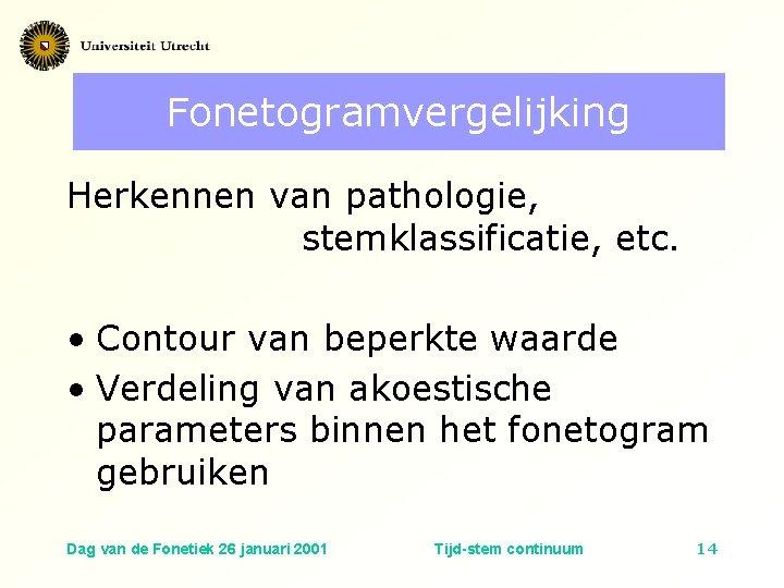 Fonetogramvergelijking Herkennen van pathologie, stemklassificatie, etc. • Contour van beperkte waarde • Verdeling van