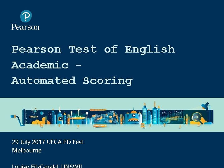 Pearson Test of English Academic Automated Scoring 29 July 2017 UECA PD Fest Melbourne