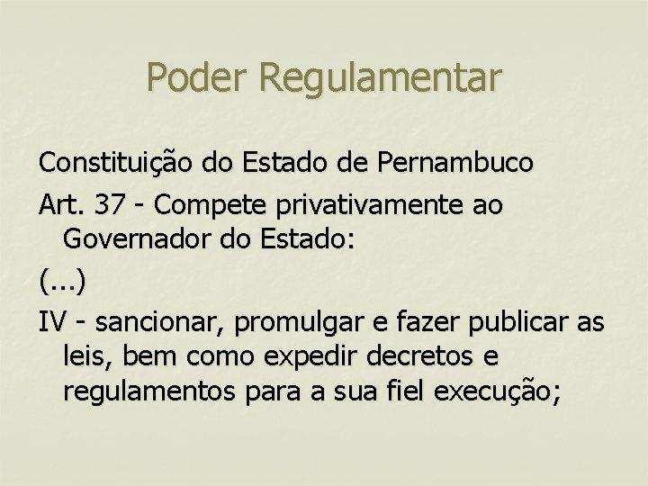 Poder Regulamentar Constituição do Estado de Pernambuco Art. 37 - Compete privativamente ao Governador