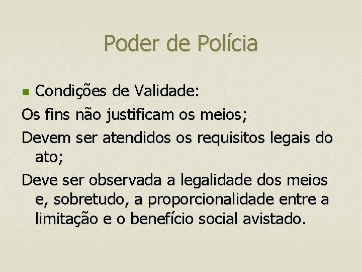Poder de Polícia Condições de Validade: Os fins não justificam os meios; Devem ser