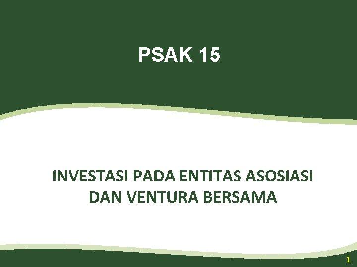 PSAK 15 INVESTASI PADA ENTITAS ASOSIASI DAN VENTURA BERSAMA 1