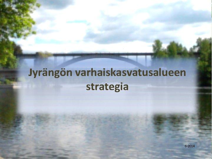 Jyrängön varhaiskasvatusalueen strategia 6 -2014