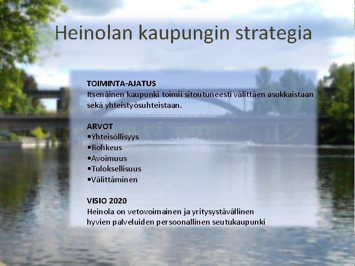 Heinolan kaupungin strategia TOIMINTA-AJATUS Itsenäinen kaupunki toimii sitoutuneesti välittäen asukkaistaan sekä yhteistyösuhteistaan. ARVOT •