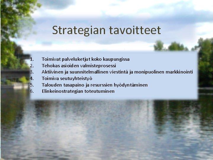Strategian tavoitteet 1. 2. 3. 4. 5. 6. Toimivat palveluketjut koko kaupungissa Tehokas asioiden