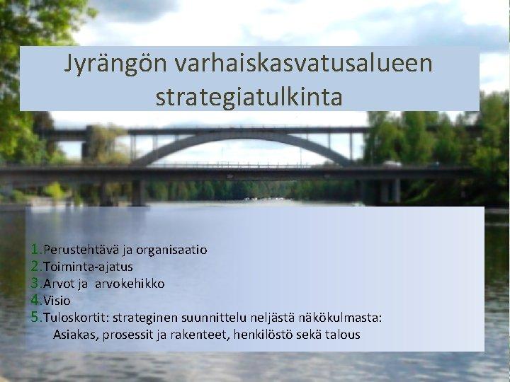 Jyrängön varhaiskasvatusalueen strategiatulkinta 1. Perustehtävä ja organisaatio 2. Toiminta-ajatus 3. Arvot ja arvokehikko 4.