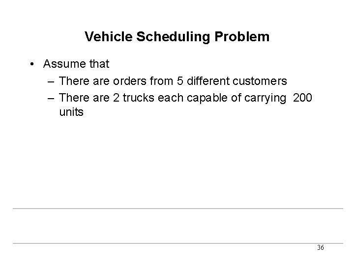 Vehicle Scheduling Problem • Assume that – There are orders from 5 different customers