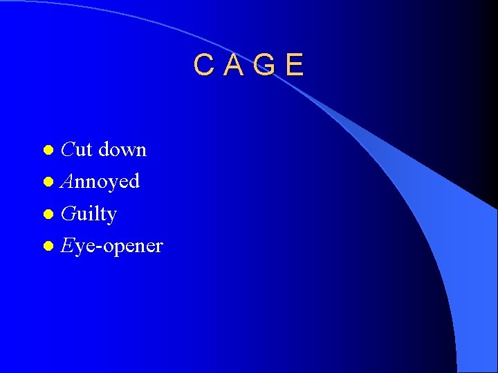 CAGE Cut down l Annoyed l Guilty l Eye-opener l