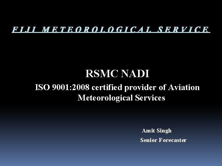 RSMC NADI ISO 9001: 2008 certified provider of Aviation Meteorological Services Amit Singh Senior