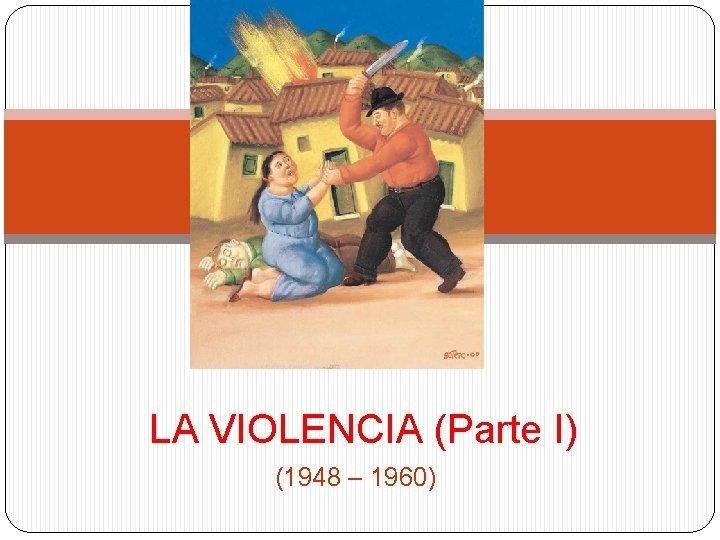 LA VIOLENCIA (Parte I) (1948 – 1960)