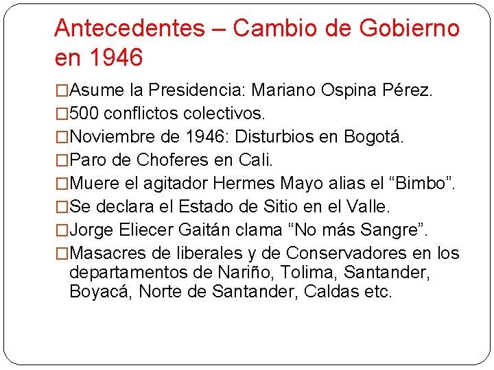 Antecedentes – Cambio de Gobierno en 1946 �Asume la Presidencia: Mariano Ospina Pérez. �