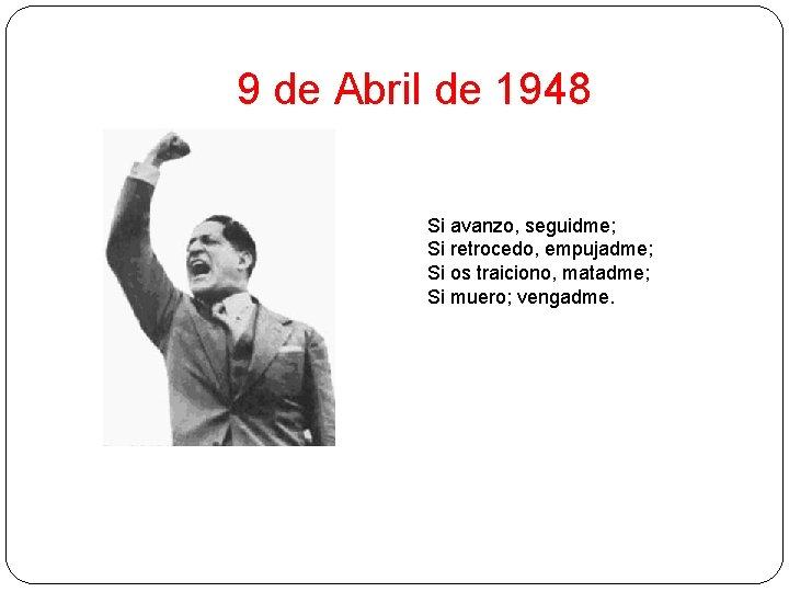 9 de Abril de 1948 Si avanzo, seguidme; Si retrocedo, empujadme; Si os traiciono,