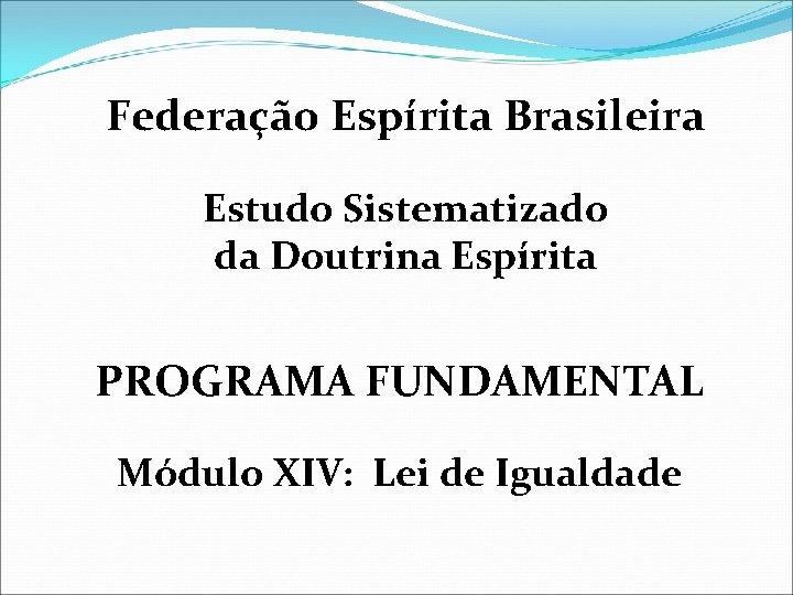 Federação Espírita Brasileira Estudo Sistematizado da Doutrina Espírita PROGRAMA FUNDAMENTAL Módulo XIV: Lei de