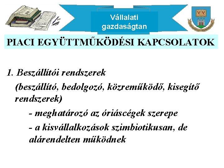 Vállalati gazdaságtan PIACI EGYÜTTMŰKÖDÉSI KAPCSOLATOK 1. Beszállítói rendszerek (beszállító, bedolgozó, közreműködő, kisegítő rendszerek) -