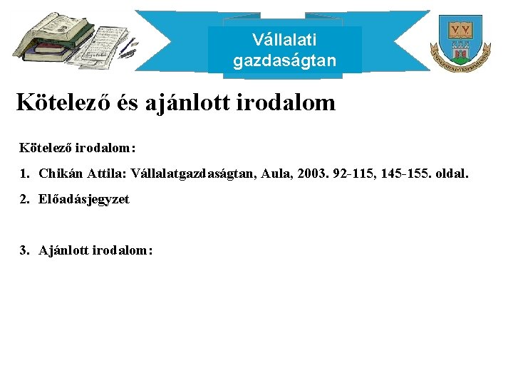 Vállalati gazdaságtan Kötelező és ajánlott irodalom Kötelező irodalom: 1. Chikán Attila: Vállalatgazdaságtan, Aula, 2003.